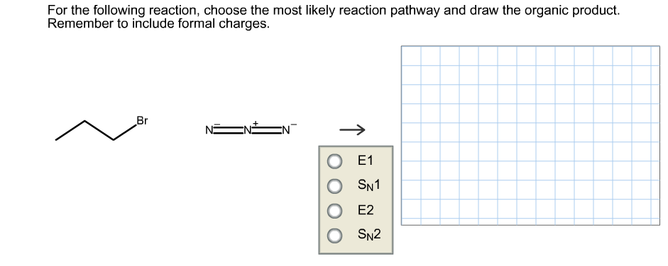 For the following reaction, choose the most likely reaction pathway and draw the organic product Remember to include formal charges. Br EN О 1 SN1 Е2 O SN2 T