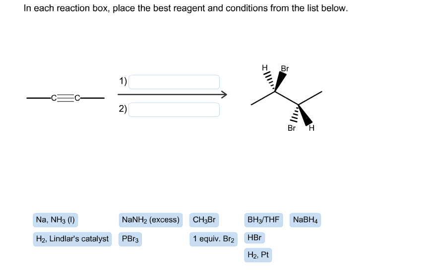 In each reaction box, place the best reagent and conditions from the list below. Br 1) 2) Br H Na, NH3 ( NaNH2 (excess) ВНз/THF CH3Br NaBH4 HBr H2, Lindlar's catalyst PBr3 1 equiv. Br2 Н2, Pt