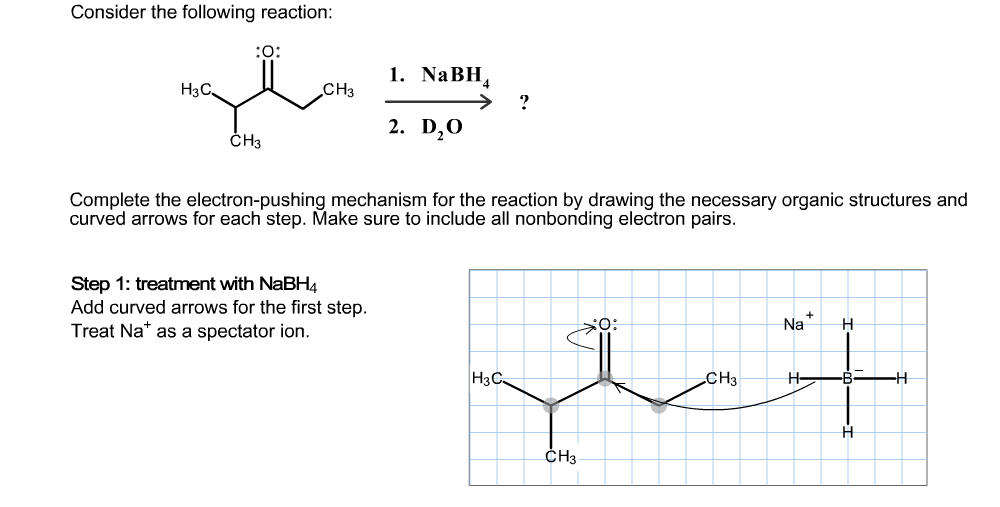 Consider the following reaction: O: 1. NaBH H3C CНз 2. D20 CH3 Complete the electron-pushing mechanism for the reaction by drawing the necessary organic structures and curved arrows for each step. Make sure to include all nonbonding electron pairs. Step 1: treatment with NaBH4 Add curved arrows for the first step. Treat Na as a spectator ion. Na -В- НзС. Cнз H CHз
