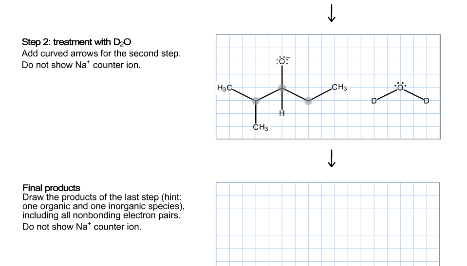 Step 2: treatment with D2O Add curved arrows for the second step Do not show Na* counter ion :ö |НзС- CH3 СHз Final products Draw the products of the last step (hint: one organic and one inorganic species), including all nonbonding electron pairs. Do not show Na* counter ion