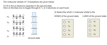 The molecutar orbitals of 1,3-butatiene are given below. Cick on the blue bax to toggle through 0, 1, or 2 electrons on each level. 2) Select the which w molecular orbital is the 8888 HOMO of the ground sate LUMO of the ground state 8888 Ground state