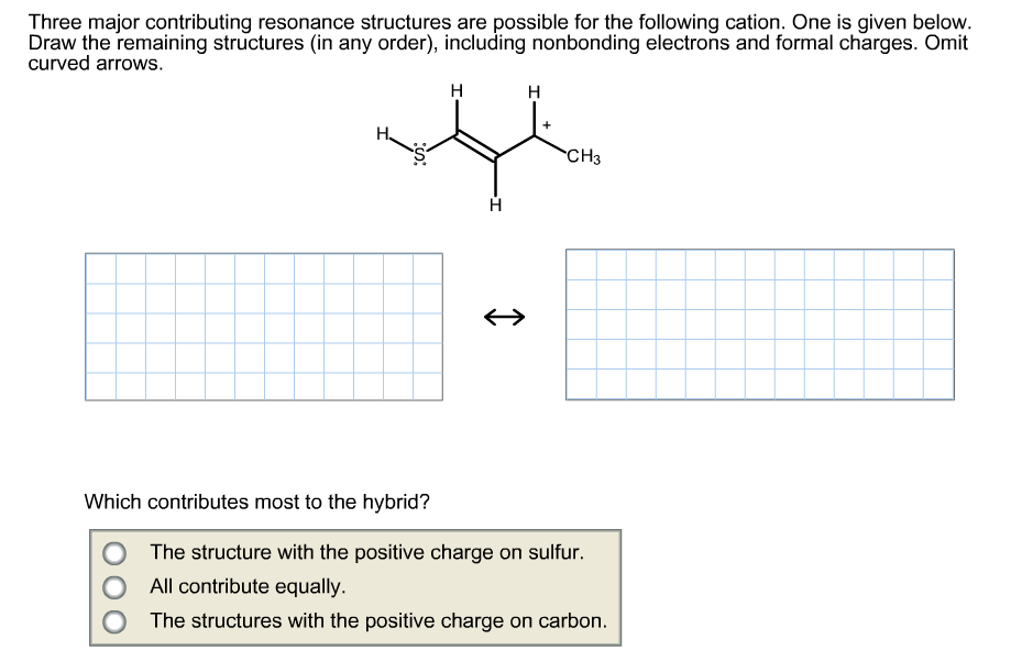 Three major contributing resonance structures are possible for the following cation. One is given below. Draw the remaining structures (in any order), including nonbonding electrons and formal charges. Omit curved arrows. н н CH3З Which contributes most to the hybrid? The structure with the positive charge on sulfur. All contribute equally. O The structures with the positive charge on carbon.