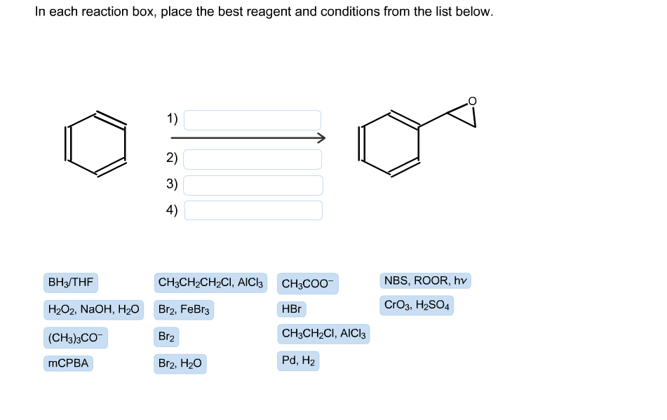 In each reaction box, place the best reagent and conditions from the list below. 1) 2) 3) 4) CHяCH-CH2CI, AIClk CH3COO NBS, ROOR, hv ВНз/THF CrO3, H2SO4 HЕг Н2О2, NaOH, H20 Br2, FeBr3 CHяCH-CI, AICIS Br2 (CH3)3CO Pd, H2 MCPBA Br2, H20