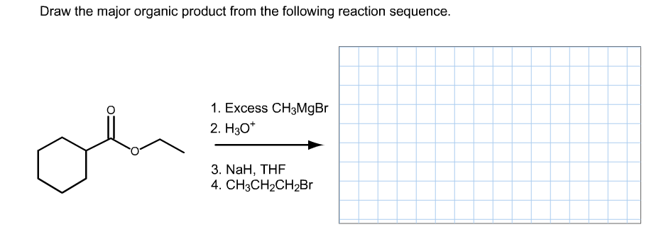 """Draw the major organic product from the following reaction sequence. 1. Excess CH3MgBr 2. Hзо"""" 3. NaH, THF 4. CH3CH2CH2Br O"""
