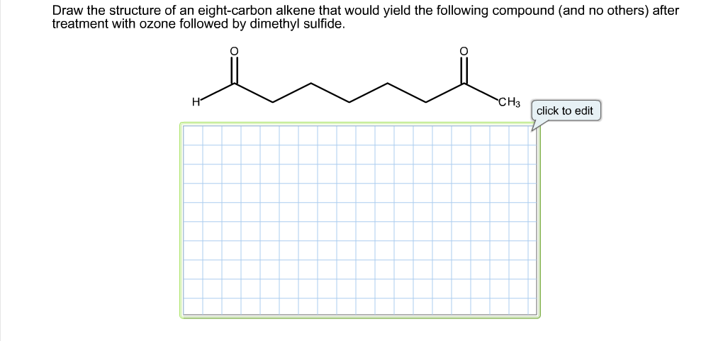Draw the structure of an eight-carbon alkene that would yield the following compound (and no others) after treatment with ozone followed by dimethyl sulfide. CH3 click to edit