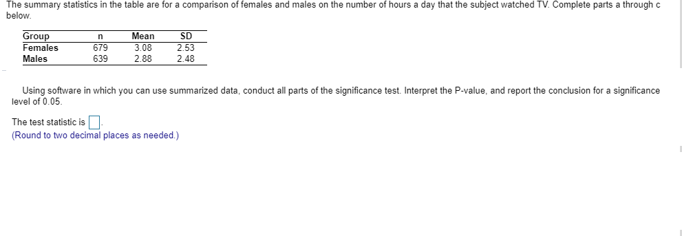 The summary statistics in the table are for a comparison of females and males on the number of hours a day that the subject watched TV. Complete parts a through c below. Group Females Mean SD 3.08 679 639 2.53 Males 2.88 2.48 Using software in which you can use summarized data, conduct all parts of the significance test.. Interpret the P-value, and report the conclusion for a significance level of 0.05 The test statistic is (Round to two decimal places as needed.)