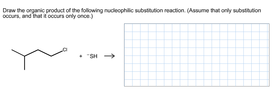 Draw the organic product of the following nucleophilic substitution reaction. (Assume that only substitution occurs, and that it occurs only once.) SH