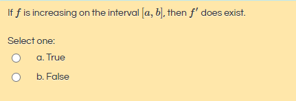 If f is increasing on the interval [a, b), then f' does exist. Select one: a. True b. False