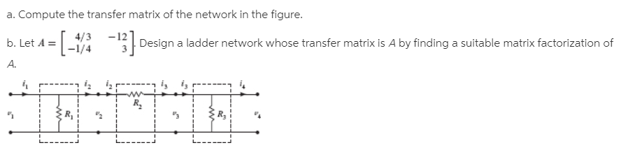 a. Compute the transfer matrix of the network in the figure. b. Let A = 4/3 -12 -1/4 - Design a ladder network whose transfer matrix is A by finding a suitable matrix factorization of A. ----- br R. 3D