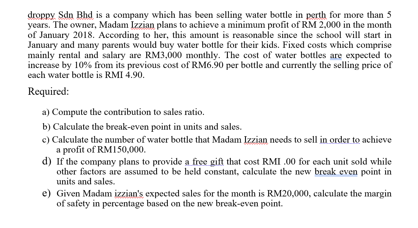 droppy Sdn Bhd is a company which has been selling water bottle in perth for more than 5 years. The owner, Madam Izzian plans to achieve a minimum profit of RM 2,000 in the month of January 2018. According to her, this amount is reasonable since the school will start in January and many parents would buy water bottle for their kids. Fixed costs which comprise mainly rental and salary are RM3,000 monthly. The cost of water bottles are expected to increase by 10% from its previous cost of RM6.90 per bottle and currently the selling price of each water bottle is RMI 4.90. Required: a) Compute the contribution to sales ratio. b) Calculate the break-even point in units and sales. c) Calculate the number of water bottle that Madam Izzian needs to sell in order to achieve a profit of RM150,000.