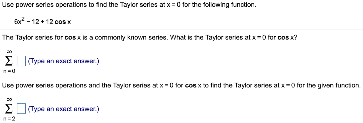 Use power series operations to find the Taylor series at x 0 for the following function. 6x2-1212 cos x The Taylor series for cos x is a commonly known series. What is the Taylor series at x = 0 for cos x? Σ (Type an exact answer.) n 0 Use power series operations and the Taylor series at x 0 for cos x to find the Taylor series at x 0 for the given function Σ (Type an exact answer.) n 2