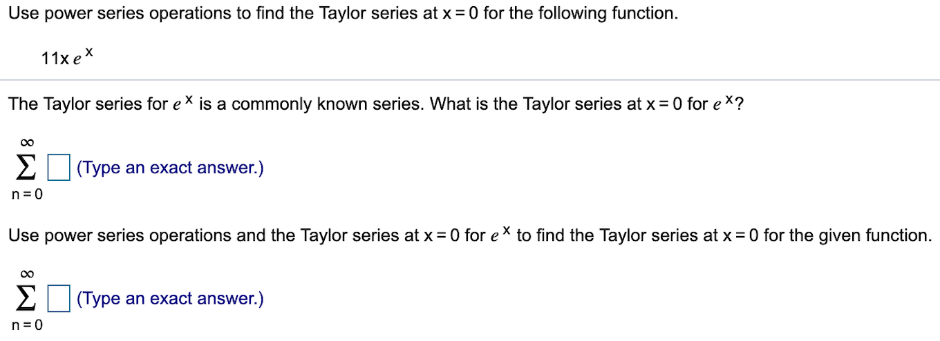 Use power series operations to find the Taylor series at x0 for the following function 11x e The Taylor series for e is a commonly known series. What is the Taylor series at x 0 for ex? EType an exact answer.) n 0 Use power series operations and the Taylor series at x 0 for eX to find the Taylor series at x 0 for the given function Σ (Type an exact answer.) n 0
