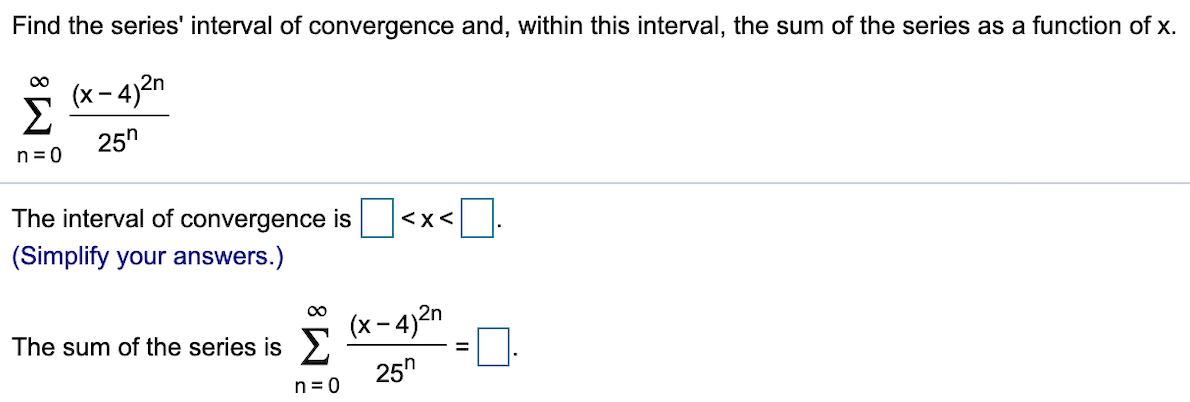 """Find the series' interval of convergence and, within this interval, the sum of the series as a function of x OC (x-4)2n 25"""" n 0 The interval of convergence is <X< (Simplify your answers.) (x-4)2n Σ 25"""" The sum of the series is n 0"""