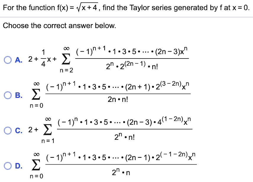"For the function f(x) = /x+ 4,find the Taylor series generated by f at x 0. Choose the correct answer below. (-1)n+1.1.3.5 . Σ (2n -3)x"" 1 O A. 2+ X 2n.22n-1).n! n 2 (-1)1-3.5..... (2n + 1)-23-2n)n Σ _ O B. 2n. n! n 0 (-1)"" 1-3.5..(2n -3) 41-2n)^"" Σ X' O C. 2+ 2"" n! n 1 (-1)""1.3.5..... (2n -1)-2(-1-2n)xn Σ _ X' D. 2n n n 0"