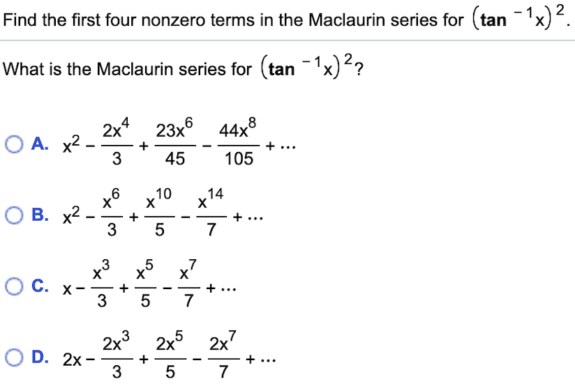 Find the first four nonzero terms in the Maclaurin series for (tan What is the Maclaurin series for tan 1x) ? 6 44x8 2x4 23x О А. х2 - + ... 45 3 105 х6 х10 14 X О В. х2 3 ... 7 5 7 5 X + 3 5 3 С. х- 7 2x3 2x5 2x7 O D. 2x ... + 3 5 7