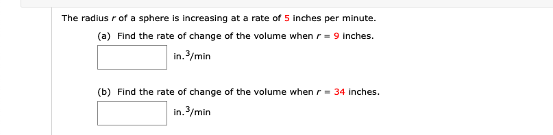 The radius r of a sphere is increasing at a rate of 5 inches per minute. (a) Find the rate of change of the volume when r = 9 inches. in. 3/min (b) Find the rate of change of the volume when r = 34 inches. in.3/min