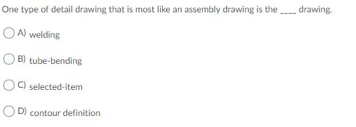 One type of detail drawing that is most like an assembly drawing is thedrawing. A) welding B) tube-bending C) selected-item D) contour definition