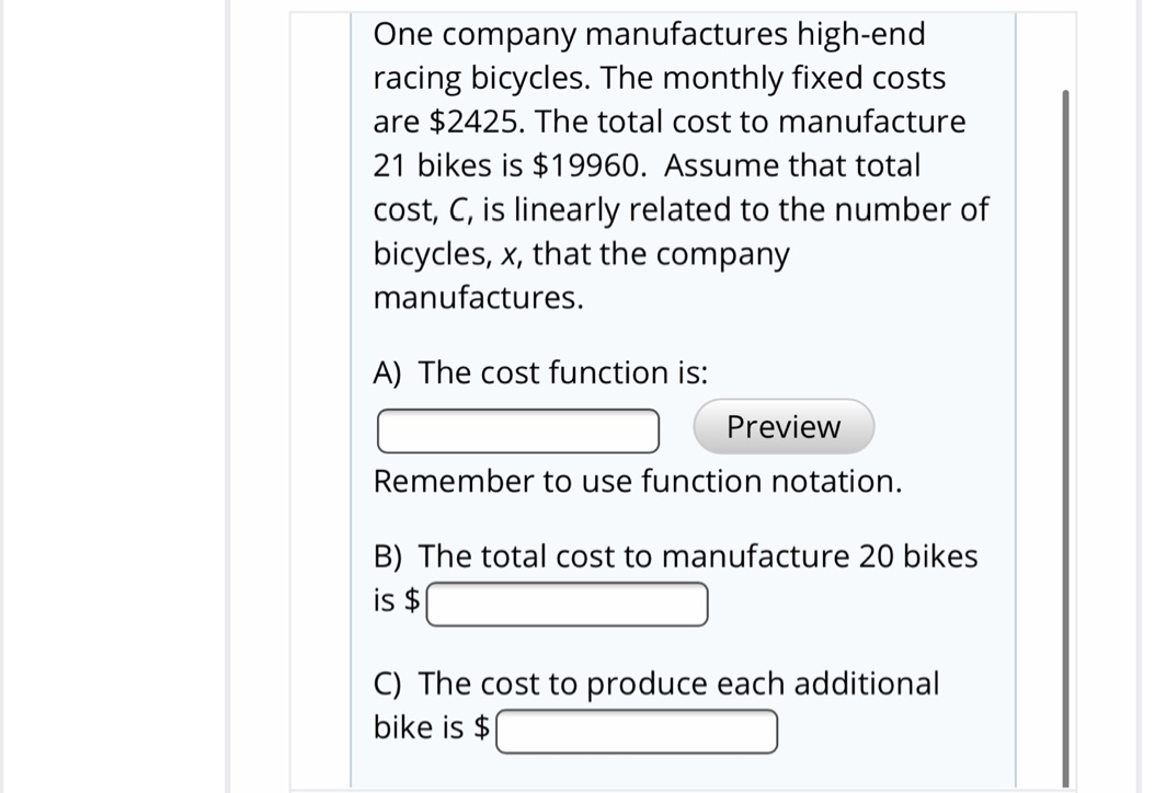 One company manufactures high-end racing bicycles. The monthly fixed costs are $2425. The total cost to manufacture 21 bikes is $19960. Assume that total cost, C, is linearly related to the number of bicycles, x, that the company manufactures. A) The cost function is: Preview Remember to use function notation. B) The total cost to manufacture 20 bikes is $ C) The cost to produce each additional bike is $