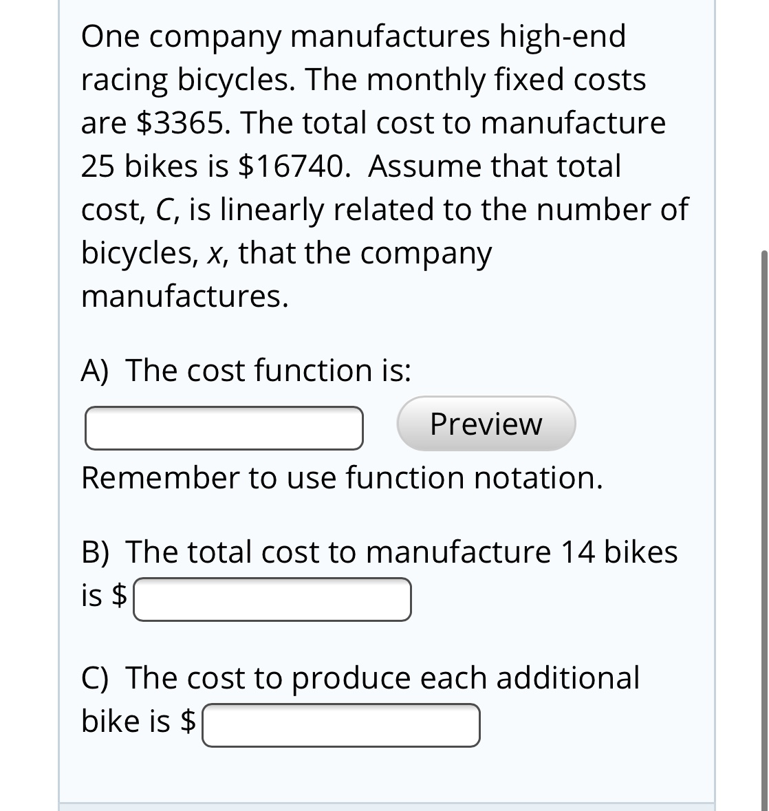 One company manufactures high-end racing bicycles. The monthly fixed costs are $3365. The total cost to manufacture 25 bikes is $16740. Assume that total cost, C, is linearly related to the number of bicycles, x, that the company manufactures. A) The cost function is: Preview Remember to use function notation. B) The total cost to manufacture 14 bikes is $ C) The cost to produce each additional bike is $