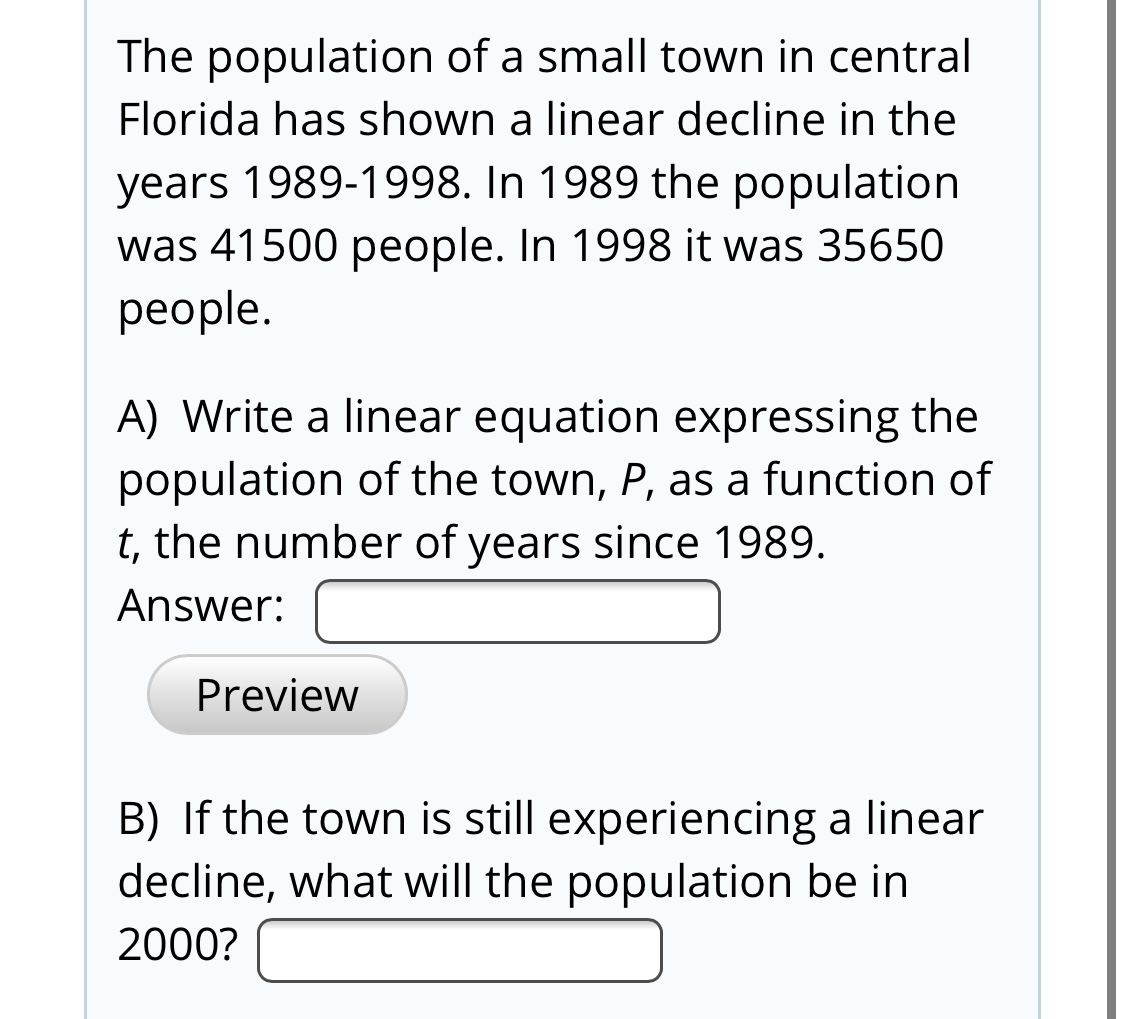 The population of a small town in central Florida has shown a linear decline in the years 1989-1998. In 1989 the population was 41500 people. In 1998 it was 35650 people. A) Write a linear equation expressing the population of the town, P, as a function of t, the number of years since 1989. Answer: Preview B) If the town is still experiencing a linear decline, what will the population be in 2000?