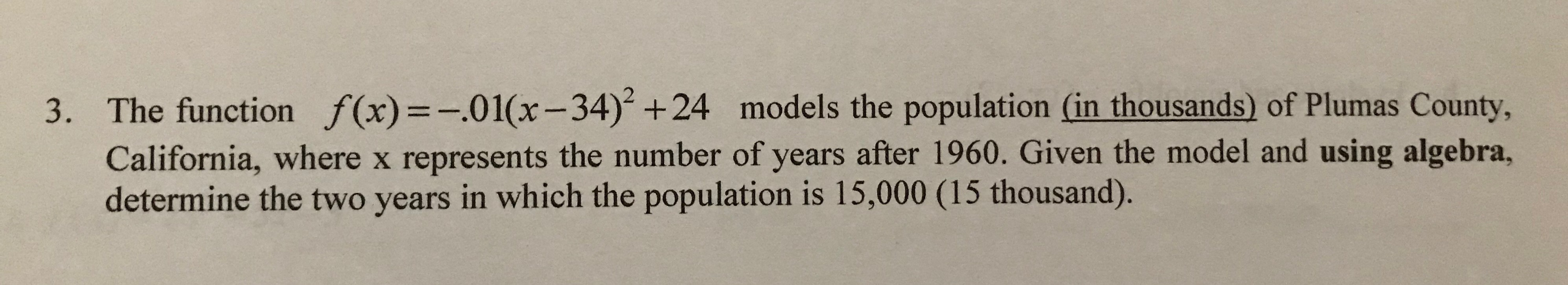 The function f(x)=-.01(x-34) +24 models the population (in thousands) of Plumas County, 3. California, where x represents the number of years after 1960. Given the model and using algebra, determine the two years in which the population is 15,000 (15 thousand).