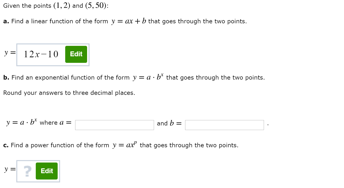 Given the points (1,2) and (5, 50): a. Find a linear function of the form y = ax +b that goes through the two points. y 12x-10 Edit b. Find an exponential function of the form y = a - b* that goes through the two points. Round your answers to three decimal places. y a b*where a = and b c. Find a power function of the form y = ax2 that goes through the two points. y Edit