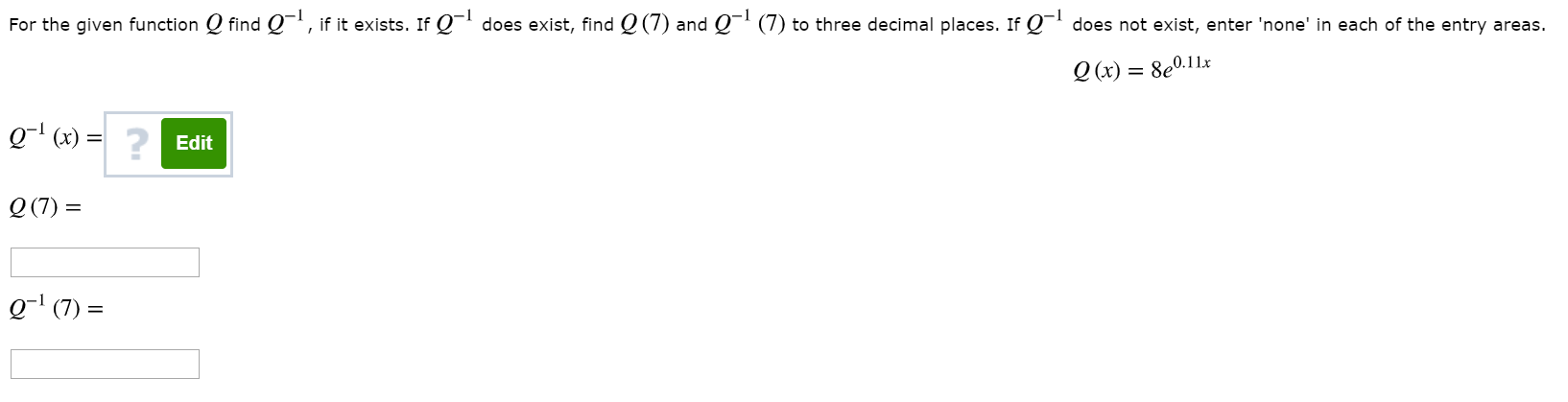For the given function Q find Q¬', if it exists. If Q does exist, find Q (7) and Q¯ (7) to three decimal places. If Q¬' does not exist, enter 'none' in each of the entry areas. 8e0.11x О (х) — g-' (x) = Edit Q (7) = Q (7) =