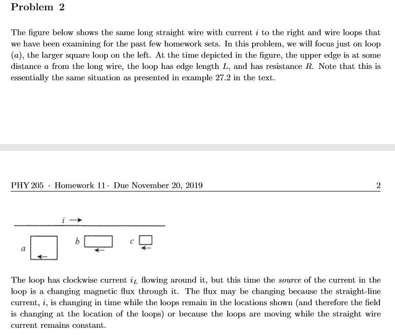 Problem 2 The figure below shows the same long straight wire with current i to the right and wire loops that we have been examining for the past few homework sets. In this problem, we will focus just on loop (a), the larger square loop on the left. At the time depicted in the figure, the upper edge is at some distance a from the long wire, the loop has edge length L, and has resistance R. Note that this is essentially the same situation as presented in example 27.2 in the text PHY 205 Homework 11- Due November 20, 2019 2 b The loop has clockwise current iL flowing around it, but this time the source of the current in the loop is a changing magnetic flux through it. The flux may be changing because the straight-line current, i, is changing in time while the loops remain in the locations shown (and therefore the field is changing at the location of the loops) or because the loops are moving while the straight wire current remains constant