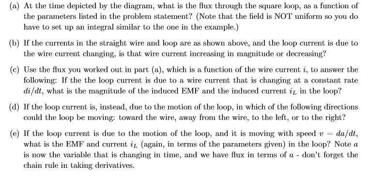 (a) At the time depicted by the diagram, what is the flux through the square loop, as a function of the parameters listed in the problem statement? (Note that the field is NOT uniform so you do have to set up an integral similar to the one in the example.) (b) If the currents in the straight wire and loop are as shown above, and the loop current is due to the wire current changing, is that wire current increasing in magnitude or decreasing? (c) Use the flux you worked out in part (a), which is a function of the wire current i, to answer the following: If the the loop current is due to a wire current that is changing at a constant rate di/dt, what is the magnitude of the induced EMF and the induced current i in the loop? (d) If the loop current is, instead, due to the motion of the loop, in which of the following directions could the loop be moving: toward the wire, away from the wire, to the left, or to the right? (e) If the loop current is due to the motion of the loop, and it is moving with speed v = what is the EMF and current il (again, in terms of the parameters given) in the loop? Note a is now the variable that is changing in time, and we have flux in terms of a - don't forget the chain rule in taking derivatives. da/dt,
