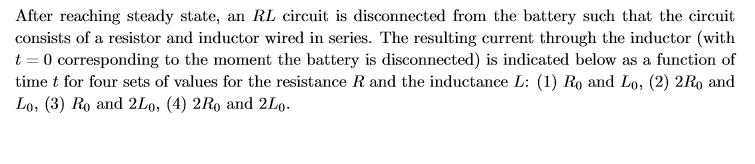 After reaching steady state, an RL circuit is disconnected from the battery such that the circuit consists of a resistor and inductor wired in series. The resulting current through the inductor (with t 0 corresponding to the moment the battery is disconnected) is indicated below as a function of time t for four sets of values for the resistance R and the inductance L: (1) Ro and Lo, (2) 2Ro and Lo, (3) Ro and 2Lo, (4) 2Ro and 2Lo