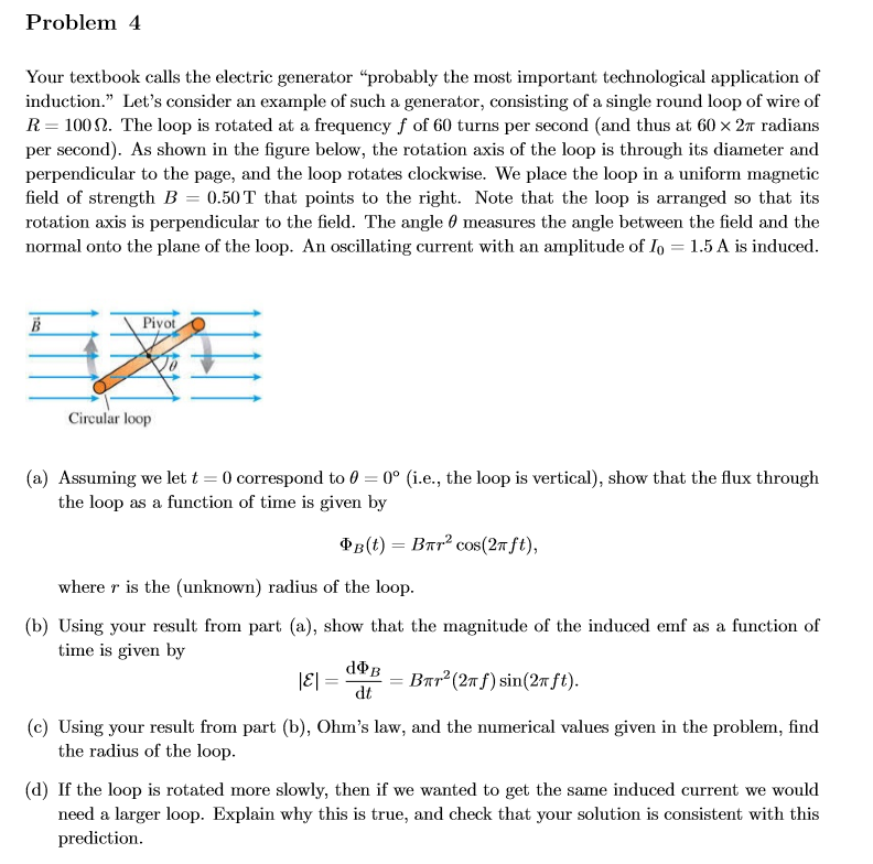 """Problem 4 Your textbook calls the electric generator """"probably the most important technological application of induction."""" Let's consider an example of such a generator, consisting of a single round loop of wire of R 100. The loop is rotated at a frequency f of 60 turns per second (and thus at 60 x 2T radians per second). As shown in the figure below, the rotation axis of the loop is through its diameter and perpendicular to the page, and the loop rotates clockwise. We place the loop in a uniform magnetic field of strength B 0.50T that points to the right. Note that the loop is arranged so that its rotation axis is perpendicular to the field. The angle 0 measures the angle between the field and the normal onto the plane of the loop. An oscillating current with an amplitude of Io = 1.5 A is induced Piyot В Circular loop (a) Assuming we let t 0 correspond to 0 0° (i.e., the loop is vertical), show that the flux through the loop as a function of time is given by Фв (0) — Впr? сos(2т ft), where r is the (unknown) radius of the loop (b) Using your result from part (a), show that the magnitude of the induced emf as a function of time is given by dФв 