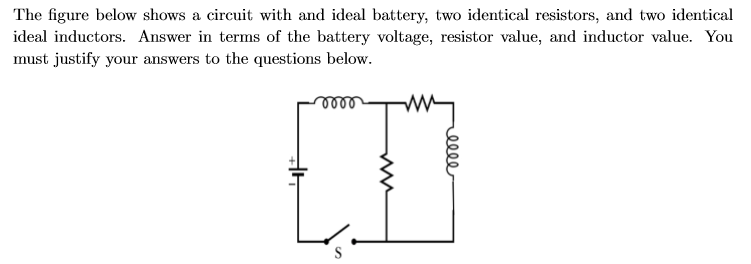 The figure below shows a circuit with and ideal battery, two identical resistors, and two identical ideal inductors. Answer in terms of the battery voltage, resistor value, and inductor value. You must justify your answers to the questions below