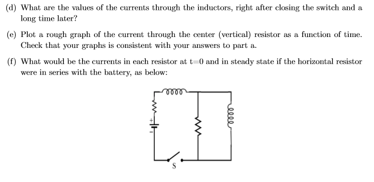 (d) What are the values of the currents through the inductors, right after closing the switch and a long time later? (e) Plot a rough graph of the current through the center (vertical) resistor as a function of time Check that your graphs is consistent with your answers to part a (f) What would be the currents in each resistor at t-0 and in steady state if the horizontal resistor were in series with the battery, as below: o00 S Ww