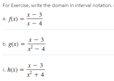 For Exercise, write the domain in interval notation. a. f(x) = х — 4 :- 3 b. g(x) 2 – 4 c. h(x) =