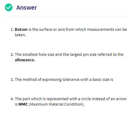 Answer 1. Datum is the surface or axis from which measurements can be taken The smallest hole size and the largest pin size referred to the allowance. 3. The method of expressing tolerance with a basic size is 4. The part which is represented with a circle instead of an arrow is MMC (Maximum Material Condition)