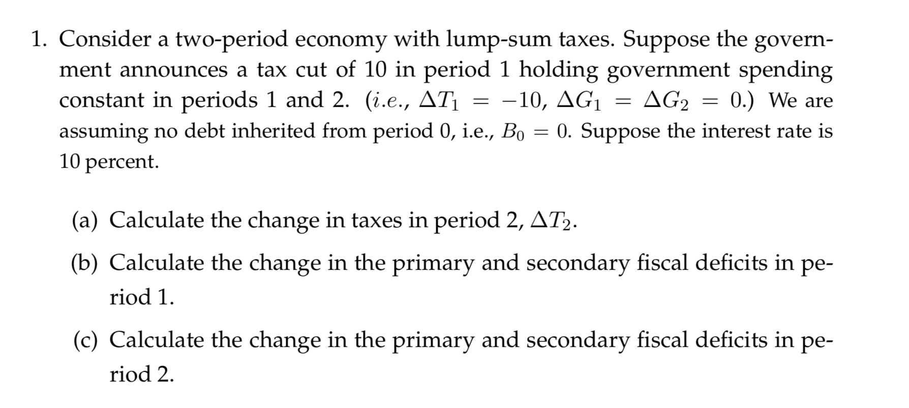 1. Consider a two-period economy with lump-sum taxes. Suppose the ment announces a tax cut of 10 in period 1 holding government spending constant in periods 1 and 2. (i.e., AT assuming no debt inherited from period 0, i.e., Bo 10 percent govern ΔG, 0.) We are -10, AG1 0. Suppose the interest rate is (a) Calculate the change in taxes in period 2, AT2. (b) Calculate the change in the primary and secondary fiscal deficits in ре- riod 1 (c) Calculate the change in the primary and secondary fiscal deficits in pe- riod 2