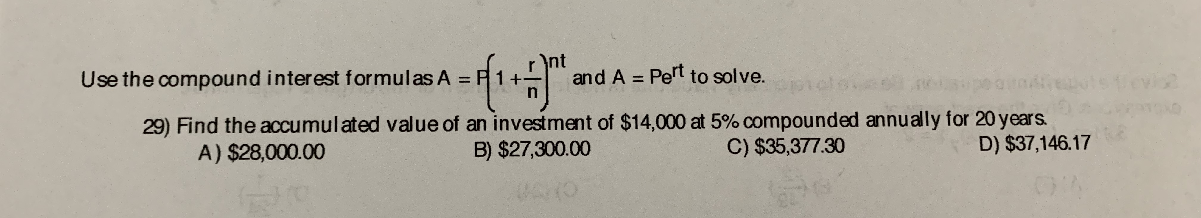 nt and A Pert to solve. P 1 Use the compound interest formulas A Vovice O 29) Find the accumulated value of an investment of $14,000 at 5% compound ed annually for 20 years B) $27,300.00 D) $37,146.17 C) $35,377.30 A) $28,000.00 003 VA:(O