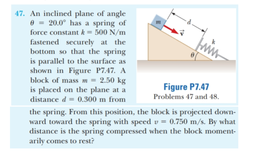 47. An inclined plane of angle 20.0° has a spring of 500 N/m fastened securely at the bottom so that the spring is parallel to the surface as shown in Figure P7.47. A 2.50 kg is placed on the plane at a m force constant k = ww. block of mass m = Figure P7.47 Problems 47 and 48 distance d 0.300 m from the spring. From this position, the block is projected down- ward toward the spring with speed v = 0.750 m/s. By what distance is the spring compressed when the block moment- arily comes to rest?