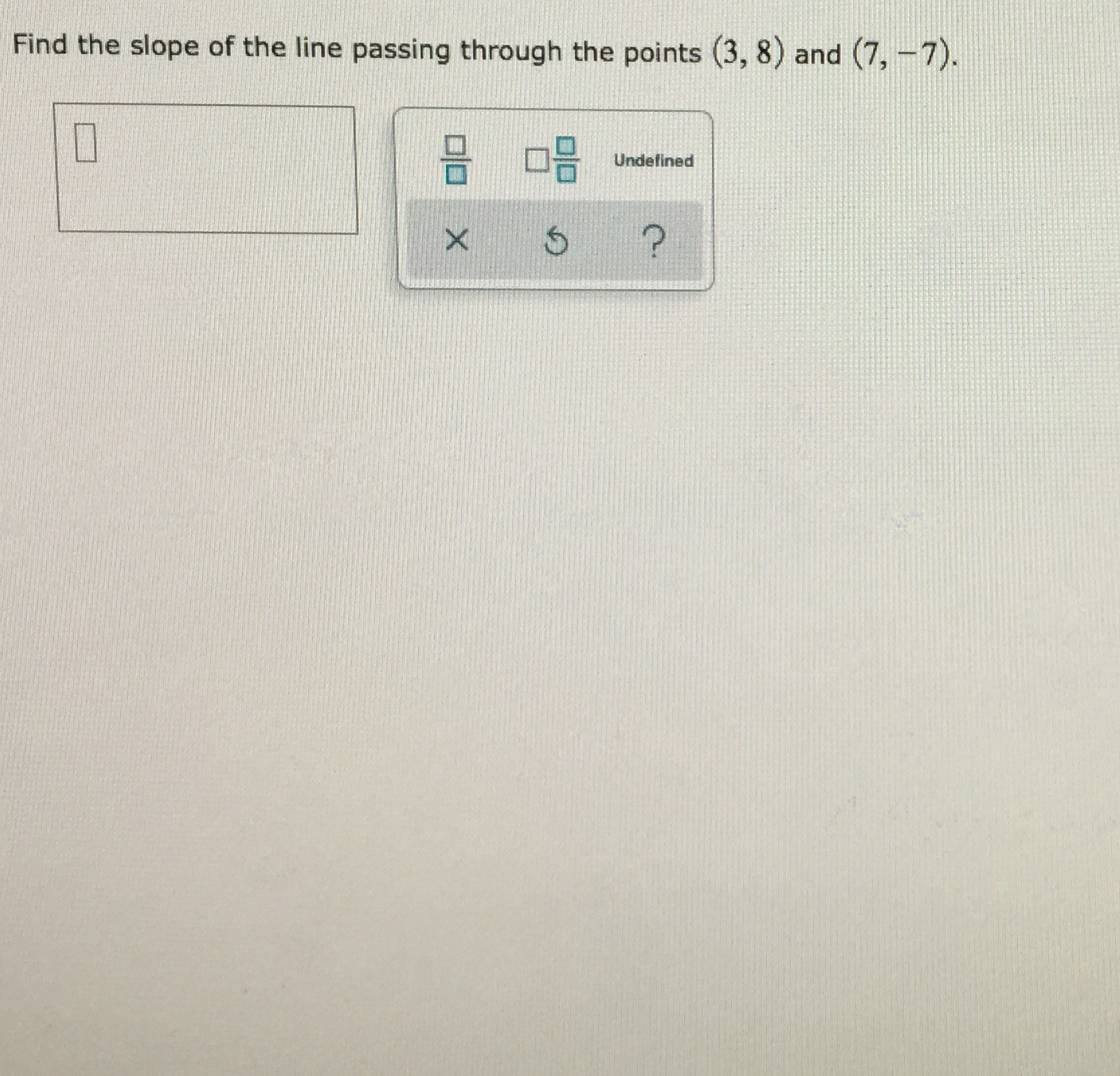 Find the slope of the line passing through the points (3, 8) and (7, -7). Undefined