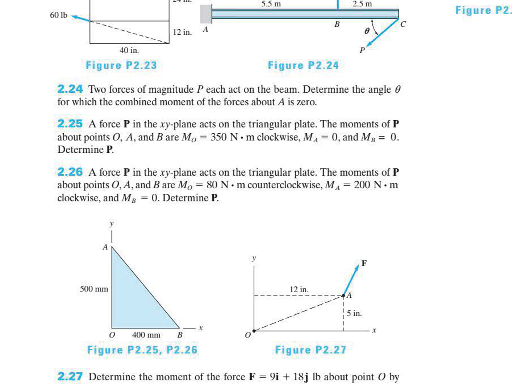 5.5 m 2.5 m Figure P2 60 lb с В ө 12 in, A 40 in P Figure P2.23 Figure P2.24 2.24 Two forces of magnitude P each act on the beam. Determine the angle 0 for which the combined moment of the forces about A is zero. 2.25 A force P in the xy-plane acts on the triangular plate. The moments of P about points O, A, and B are Mo 350 N m clockwise, MA 0, and MB 0 Determine P 2.26 A force P in the xy-plane acts on the triangular plate. The moments of P about points O, A, and B are Mo 80 N m counterclockwise, MA 200 N m clockwise, and M 0. Determine P A 500 mm 12 in. 5 in 400 mm В Figure P2.25, P2.26 Figure P2.27 2.27 Determine the moment of the force F 9i + 18j lb about point O by C