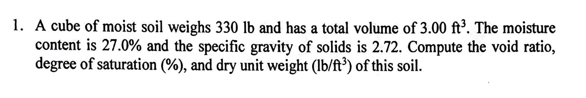 1. A cube of moist soil weighs 330 lb and has a total volume of 3.00 ft³. The moisture content is 27.0% and the specific gravity of solids is 2.72. Compute the void ratio, degree of saturation (%), and dry unit weight (lb/ft³) of this soil.