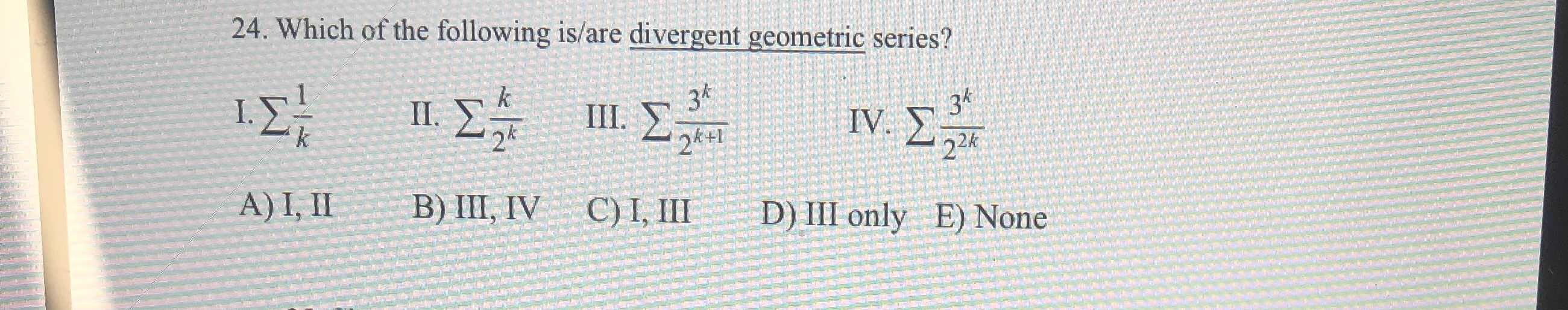 24. Which of the following is/are divergent geometric series? ΙΣ 1Σ 34 k 36 IV. Σ II. 24 III. 2k+I 22K A) I, II B) III, IV C) I, III D) III only E) None