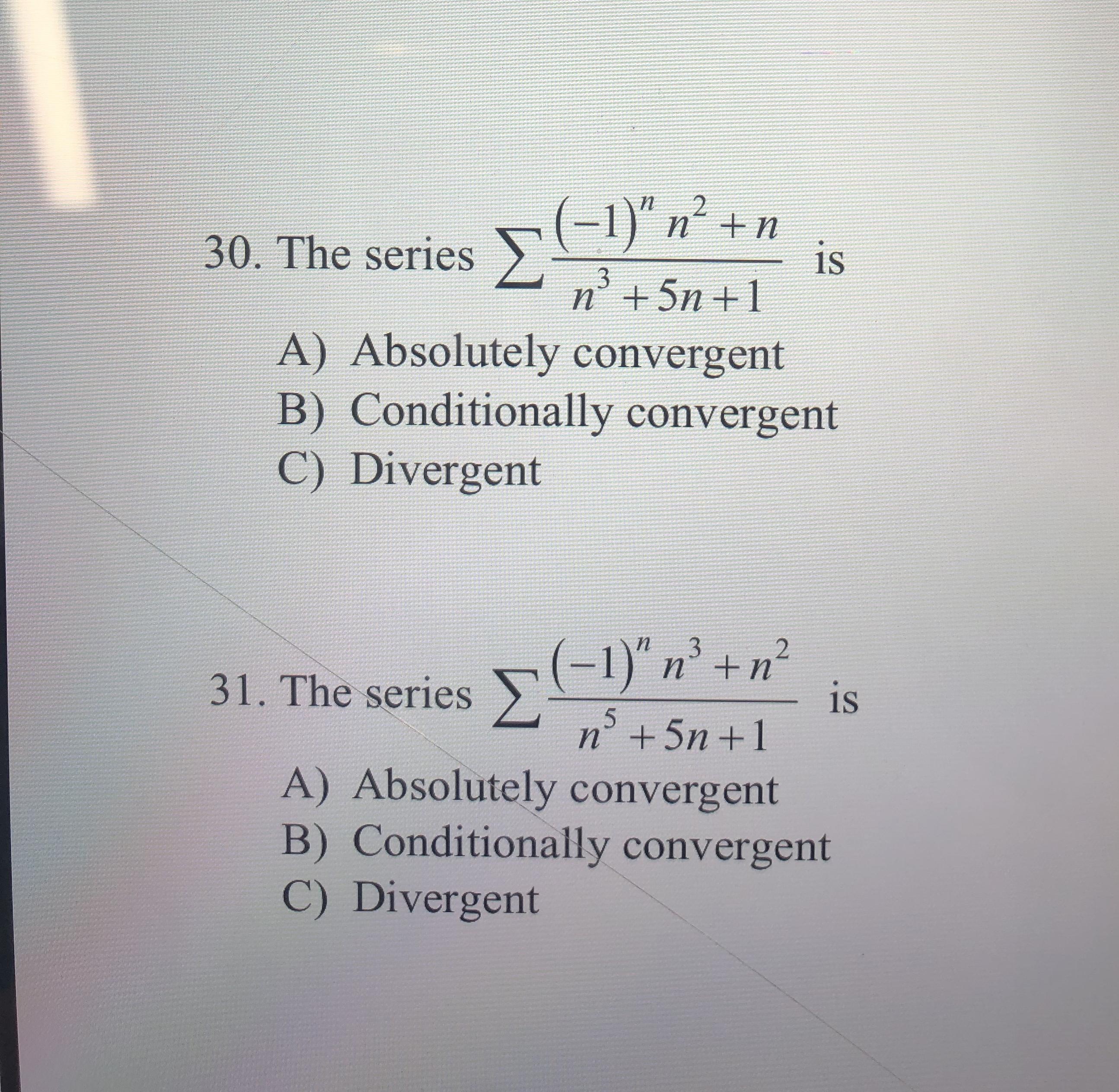"""(-1)"""" n +n 2 30. The series is $3 n5n 1 A) Absolutely convergent B) Conditionally convergent C) Divergent 2 31. The series n is n+5n 1 A) Absolutely convergent B) Conditionally convergent C) Divergent"""