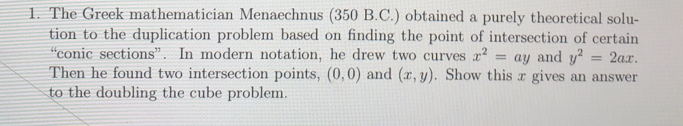 """1. The Greek mathematician Menaechnus (350 B.C.) obtained a purely theoretical solu- tion to the duplication problem based on """"conic sections"""". In modern notation, he drew two curves x2 Then he found two intersection points, (0,0) and (x,y). Show this x gives an answer to the doubling the cube problem. finding the point of intersection of certain ay and y2 2ax."""