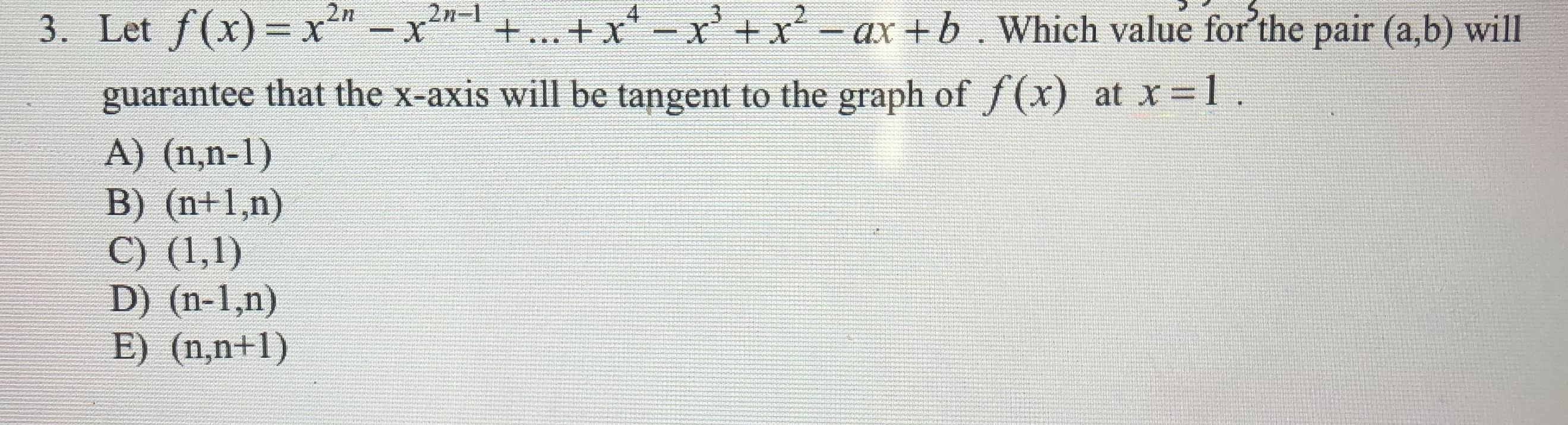 2n- X 2n 3. Let f(x)- x-x +... + xxx-ax+b. Which value for'the pair (a,b) will X guarantee that the x-axis will be tangent to the graph of /(x) at x 1 A) (n,n-1) B) (n+1,n) C) (1,1) D) (n-1,n) E) (n,n+1)