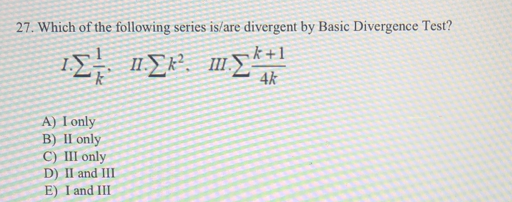 27. Which of the following series is/are divergent by Basic Divergence Test? ΙΣ ΙΣ Σ k +1 II 4k A) I only B) II only C) III only D) II and III E) I and III