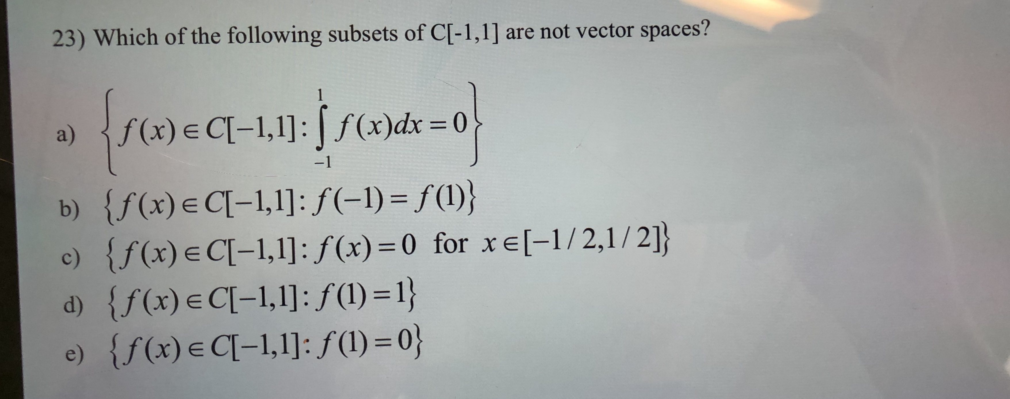 are not vector spaces? 23) Which of the following subsets of C[-1,1] 1 (x)dx 0 f(x) E CI-1,1]: a) -1 {f(x)e C-1,1]: f(-1) = f(l)} {f (x) E C[-1,1]: f(x) 0 for xe[-1/2,1 / 2]} {f(x) e Cl-1,1]: f (1) = 1} e) {f(x)e CI-1,1]: f(l) = 0} b) c) d)