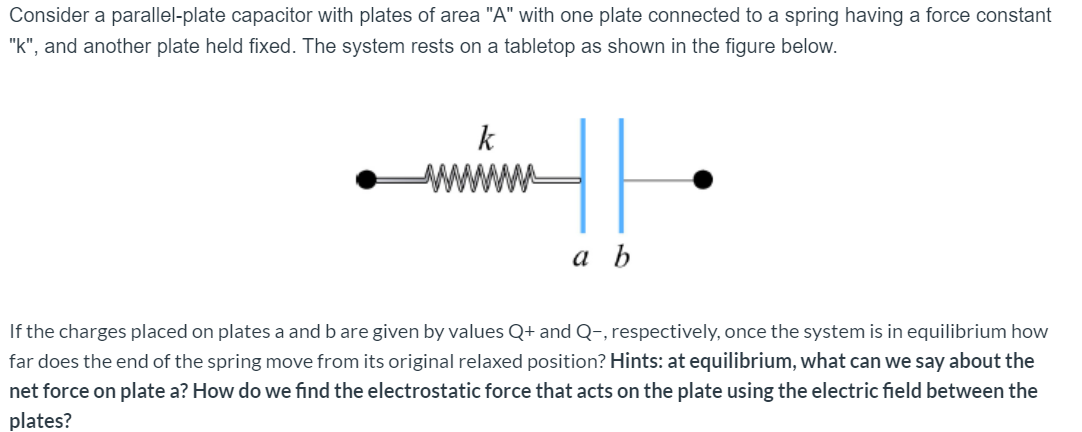 """Consider a parallel-plate capacitor with plates of area """"A"""" with one plate connected to a spring having a force constant """"k"""", and another plate held fixed. The system rests on a tabletop as shown in the figure below. k а Ь If the charges placed on plates a and b are given by values Q+ and Q-, respectively, once the system is in equilibrium how far does the end of the spring move from its original relaxed position? Hints: at equilibrium, what can we say about the net force on plate a? How do we find the electrostatic force that acts on the plate using the electric field between the plates?"""