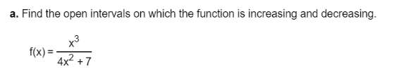 a. Find the open intervals on which the function is increasing and decreasing. x3 f(x) : 4x2 +7