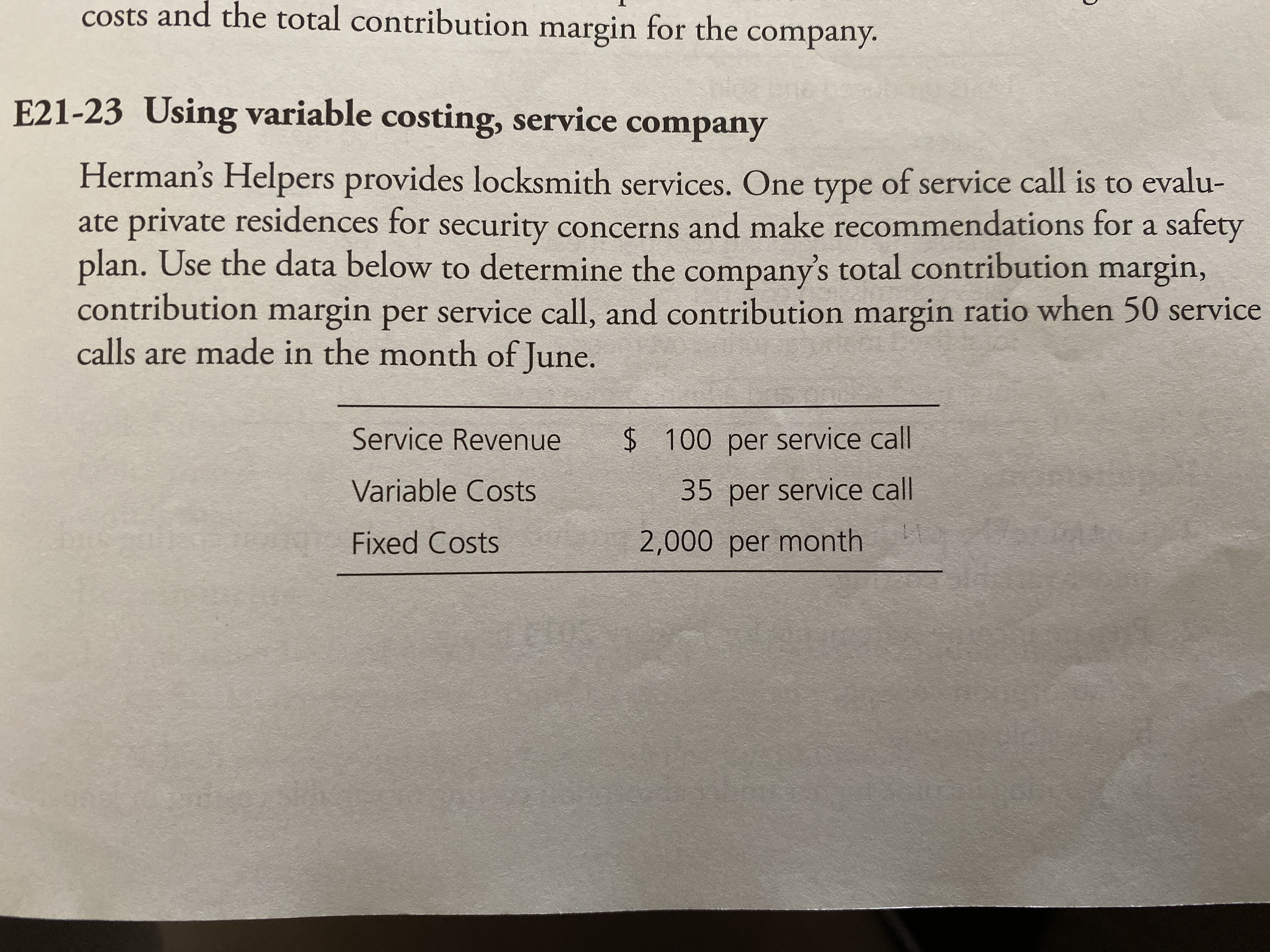 costs and the total contribution margin for the company. E21-23 Using variable costing, service company Herman's Helpers provides locksmith services. One type of service call is to evalu- ate private residences for security concerns and make recommendations for a safety plan. Use the data below to determine the company's total contribution margin, contribution margin per service call, and contribution margin ratio when 50 service calls are made in the month of June. Service Revenue $ 100 per service call Variable Costs 35 per service call Fixed Costs 2,000 per month